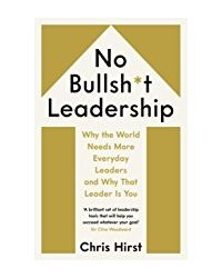 No Bullsh* t Leadership: Why the World Needs More Everyday Leaders and Why That Leader Is You