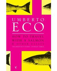 How To Travel With A Salmon: and Other Essays