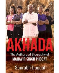 Akhada: The Authorized Biography Of Mahavir Singh Phogat
