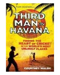 Third Man In Havana: Finding The Heart Of Cricket In The Worlds Most Unlikely Places