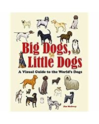 Big Dogs, Little Dogs: A Visual Guide to the World's Dogs (Big & Little)