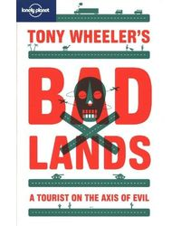 Tony Wheeler's Bad Lands: A Tourist on the Axis of Evil (Lonely Planet Travel Literature)