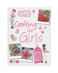Crafting For Girls: 35 Easy Projects You