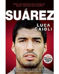 Suarez: The Remarkable Story Behind Football's Most Explosive Talent: The Remarkable Story Behind Football's Most Explosive Talent