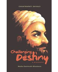 Challenging Destiny A Biography of Chhatrapati Shivaji