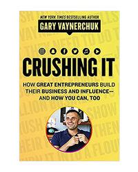 Crushing It! : How Great Entrepreneurs Build Their Business And Influence And How You Can, Too