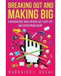 Breaking Out and Making Big: A No Nonsense Book on Start- ups and Entrepreneurship