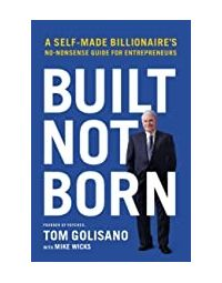 Built, Not Born: A Self- Made Billionaire's No- Nonsense Guide for Entrepreneurs