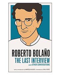 Roberto Bolano: The Last Interview
