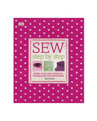 Sew Step By Step: More Than 200 Essential Techniques For Beginners (Dk Step By Step)