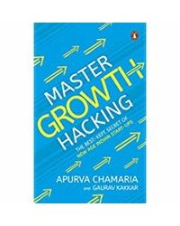 Master Growth Hacking: The Best- Kept Secret of New- Age Indian Start- ups