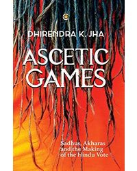 Ascetic Games: Sadhus, Akharas And The Making Of The Hindu Vote