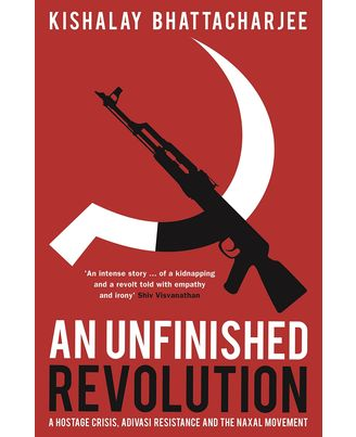 An Unfinished Revolution A Hostage Crisis, Adivasi Resistance and the Naxal Movement