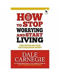 How to Stop Worrying and Start Living: Time- Tested Methods for Conquering Worry