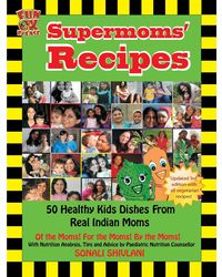 Supermoms' Recipes: 50 Healthy Kids Dishes From Real Indian Moms