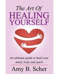 The Art of Healing Yourself: An Ultimate Guide to Heal Your Mind, Body and Spirit