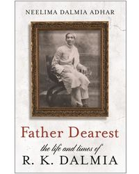 Father Dearest  - The Life And Times Of R. K. Dalmia