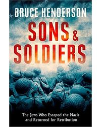 Sons and Soldiers: The Jews Who Escaped the Nazis and Returned for Retribution