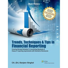 Trends, Techniques & Tips in Financial Reporting (Covering Revised Schedule VI, Accounting Standards & Clause 41 reporting requirements with Illustrative Disclosures) by: CA. (Dr. ) Sanjeev Singhal