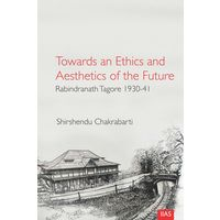 Towards and Ethics and Aesthetics of the Future: Rabindranath Tagore 1930- 41
