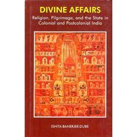 Divine Affairs: religion, pilgrimage and the State in Colonial and postcolonial India
